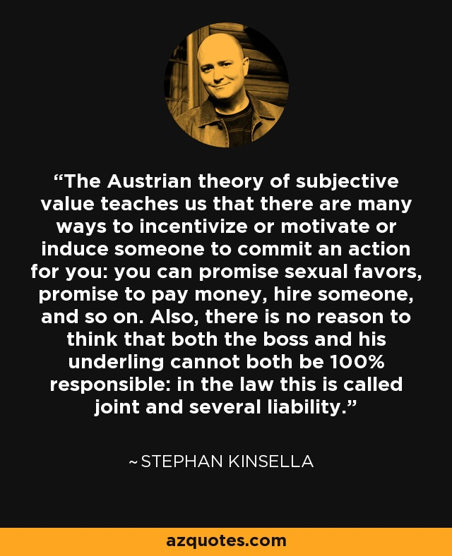 The Austrian theory of subjective value teaches us that there are many ways to incentivize or motivate or induce someone to commit an action for you: you can promise sexual favors, promise to pay money, hire someone, and so on. Also, there is no reason to think that both the boss and his underling cannot both be 100% responsible: in the law this is called joint and several liability. - Stephan Kinsella