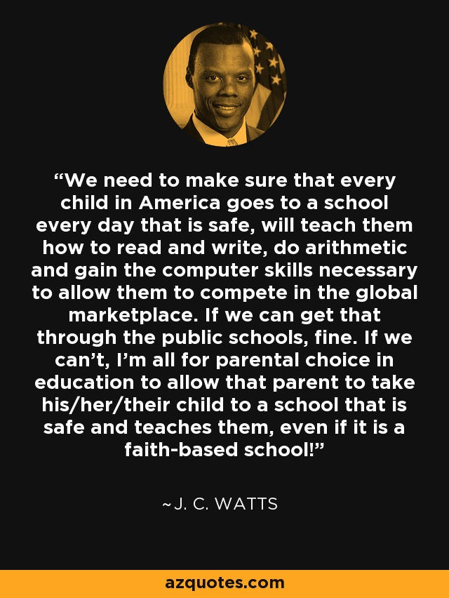 We need to make sure that every child in America goes to a school every day that is safe, will teach them how to read and write, do arithmetic and gain the computer skills necessary to allow them to compete in the global marketplace. If we can get that through the public schools, fine. If we can't, I'm all for parental choice in education to allow that parent to take his/her/their child to a school that is safe and teaches them, even if it is a faith-based school! - J. C. Watts