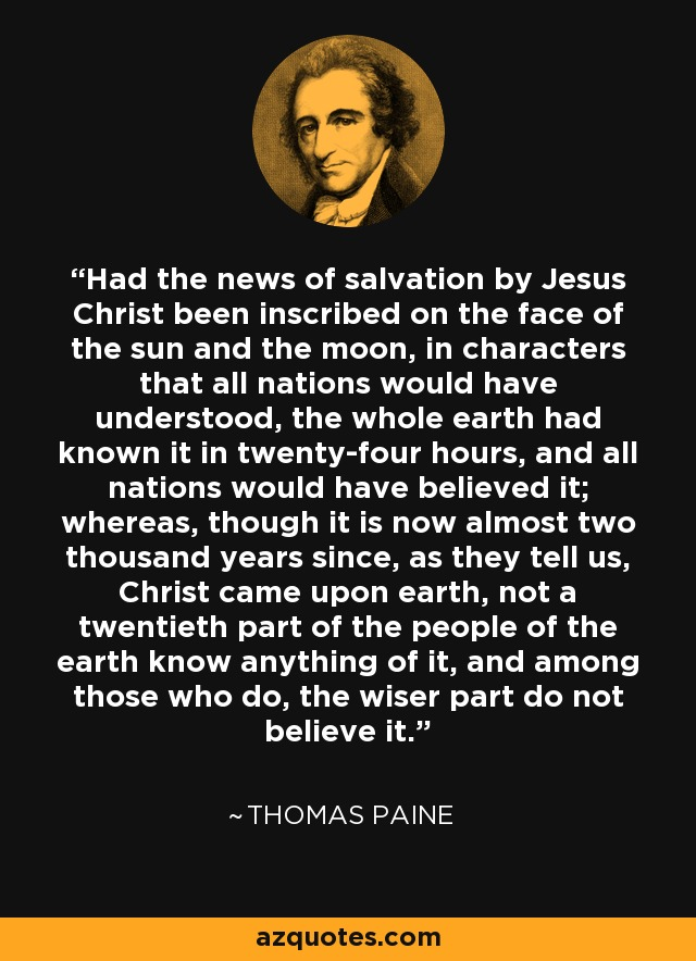 Had the news of salvation by Jesus Christ been inscribed on the face of the sun and the moon, in characters that all nations would have understood, the whole earth had known it in twenty-four hours, and all nations would have believed it; whereas, though it is now almost two thousand years since, as they tell us, Christ came upon earth, not a twentieth part of the people of the earth know anything of it, and among those who do, the wiser part do not believe it. - Thomas Paine