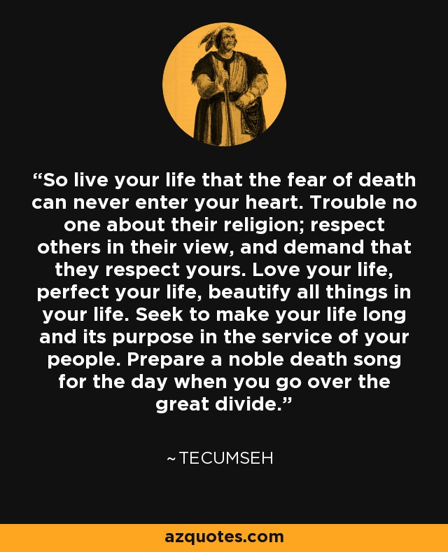 So live your life that the fear of death can never enter your heart. Trouble no one about their religion; respect others in their view, and demand that they respect yours. Love your life, perfect your life, beautify all things in your life. Seek to make your life long and its purpose in the service of your people. Prepare a noble death song for the day when you go over the great divide. - Tecumseh