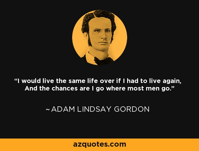I would live the same life over if I had to live again, And the chances are I go where most men go. - Adam Lindsay Gordon