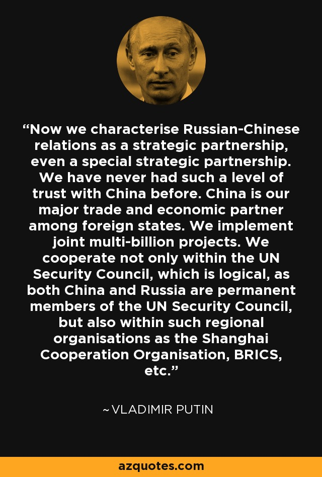 Now we characterise Russian-Chinese relations as a strategic partnership, even a special strategic partnership. We have never had such a level of trust with China before. China is our major trade and economic partner among foreign states. We implement joint multi-billion projects. We cooperate not only within the UN Security Council, which is logical, as both China and Russia are permanent members of the UN Security Council, but also within such regional organisations as the Shanghai Cooperation Organisation, BRICS, etc. - Vladimir Putin