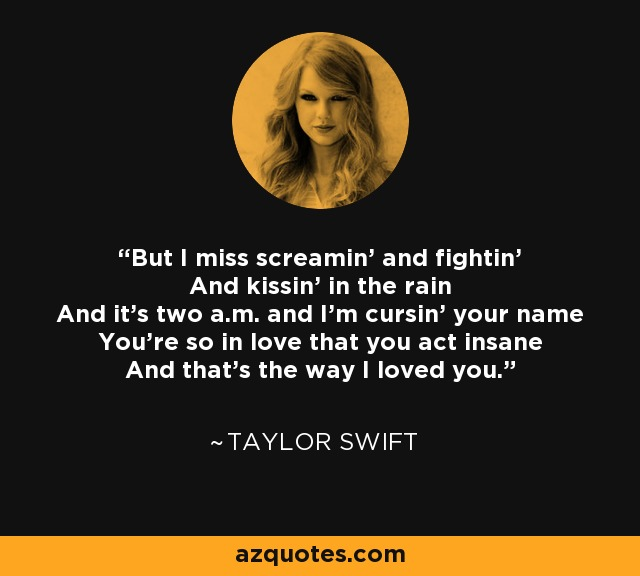 But I miss screamin' and fightin' And kissin' in the rain And it's two a.m. and I'm cursin' your name You're so in love that you act insane And that's the way I loved you. - Taylor Swift