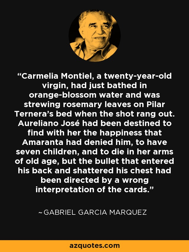Carmelia Montiel, a twenty-year-old virgin, had just bathed in orange-blossom water and was strewing rosemary leaves on Pilar Ternera's bed when the shot rang out. Aureliano José had been destined to find with her the happiness that Amaranta had denied him, to have seven children, and to die in her arms of old age, but the bullet that entered his back and shattered his chest had been directed by a wrong interpretation of the cards. - Gabriel Garcia Marquez