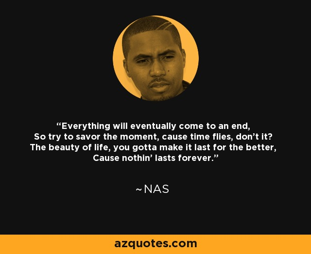 Everything will eventually come to an end, So try to savor the moment, cause time flies, don't it? The beauty of life, you gotta make it last for the better, Cause nothin' lasts forever. - Nas
