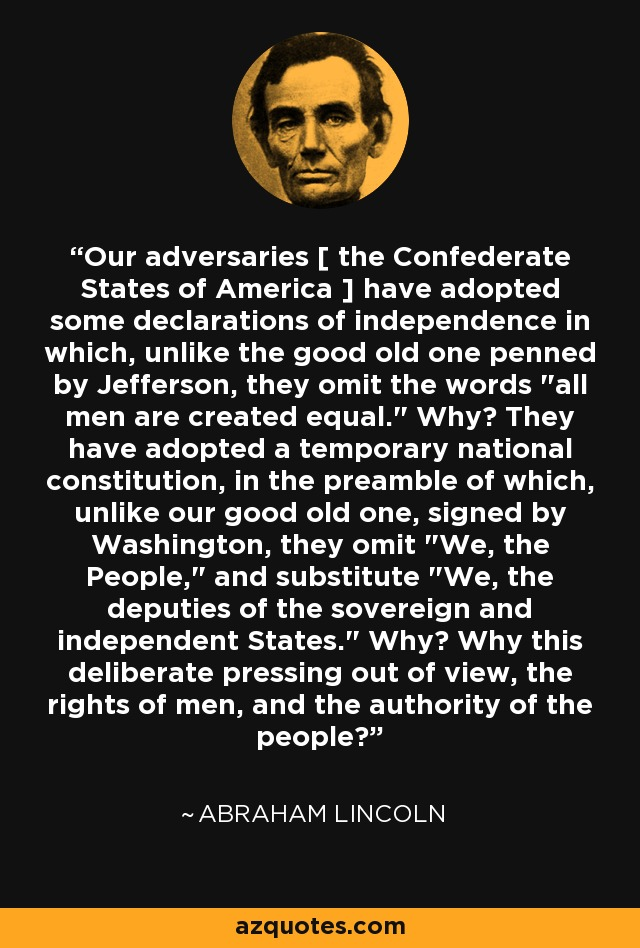 Our adversaries [ the Confederate States of America ] have adopted some declarations of independence in which, unlike the good old one penned by Jefferson, they omit the words