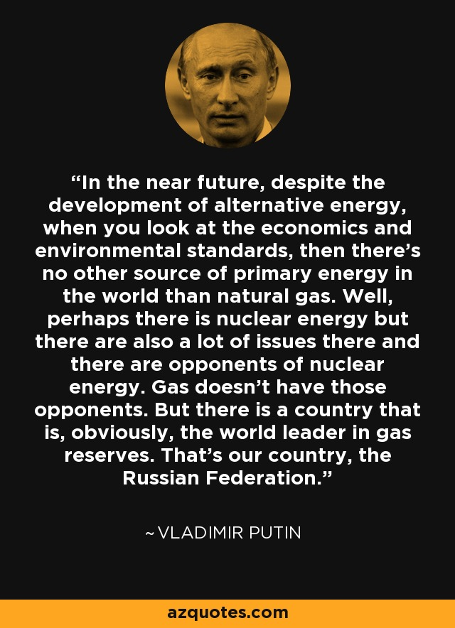 In the near future, despite the development of alternative energy, when you look at the economics and environmental standards, then there's no other source of primary energy in the world than natural gas. Well, perhaps there is nuclear energy but there are also a lot of issues there and there are opponents of nuclear energy. Gas doesn't have those opponents. But there is a country that is, obviously, the world leader in gas reserves. That's our country, the Russian Federation. - Vladimir Putin