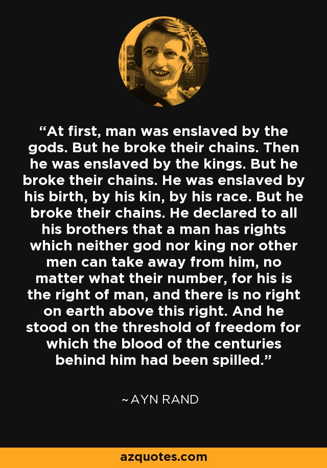 At first, man was enslaved by the gods. But he broke their chains. Then he was enslaved by the kings. But he broke their chains. He was enslaved by his birth, by his kin, by his race. But he broke their chains. He declared to all his brothers that a man has rights which neither god nor king nor other men can take away from him, no matter what their number, for his is the right of man, and there is no right on earth above this right. And he stood on the threshold of freedom for which the blood of the centuries behind him had been spilled. - Ayn Rand