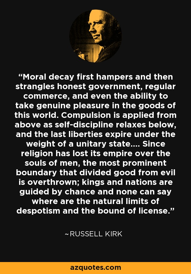 Moral decay first hampers and then strangles honest government, regular commerce, and even the ability to take genuine pleasure in the goods of this world. Compulsion is applied from above as self-discipline relaxes below, and the last liberties expire under the weight of a unitary state.... Since religion has lost its empire over the souls of men, the most prominent boundary that divided good from evil is overthrown; kings and nations are guided by chance and none can say where are the natural limits of despotism and the bound of license. - Russell Kirk