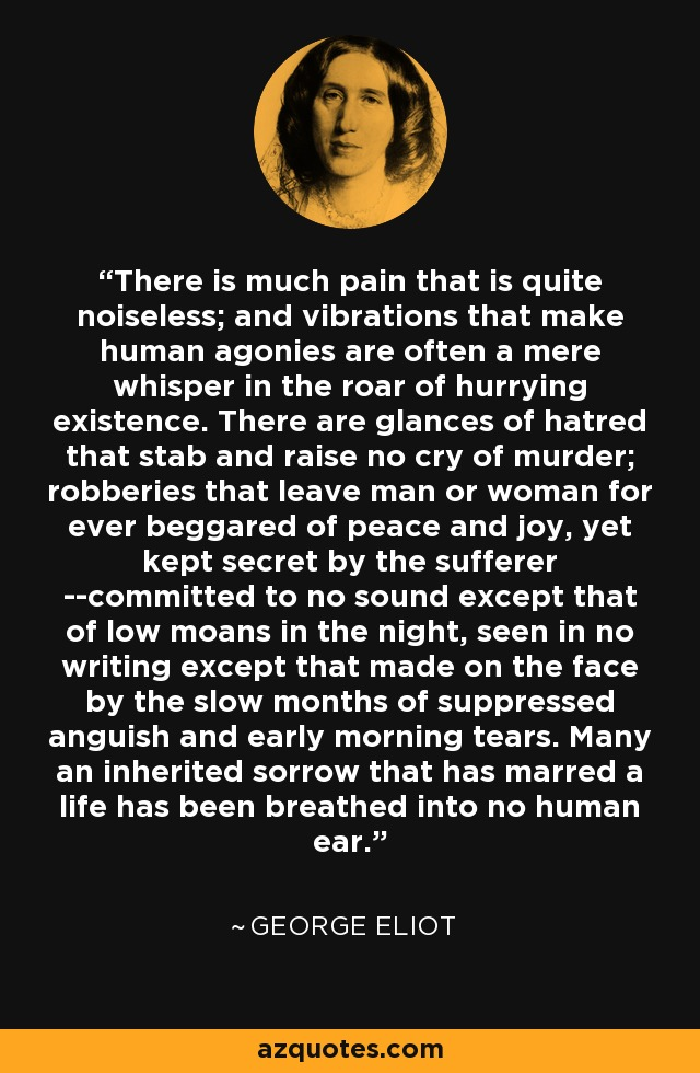 There is much pain that is quite noiseless; and vibrations that make human agonies are often a mere whisper in the roar of hurrying existence. There are glances of hatred that stab and raise no cry of murder; robberies that leave man or woman for ever beggared of peace and joy, yet kept secret by the sufferer --committed to no sound except that of low moans in the night, seen in no writing except that made on the face by the slow months of suppressed anguish and early morning tears. Many an inherited sorrow that has marred a life has been breathed into no human ear. - George Eliot
