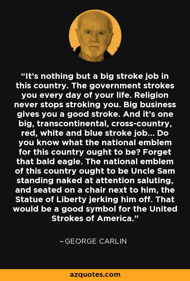 It's nothing but a big stroke job in this country. The government strokes you every day of your life. Religion never stops stroking you. Big business gives you a good stroke. And it's one big, transcontinental, cross-country, red, white and blue stroke job... Do you know what the national emblem for this country ought to be? Forget that bald eagle. The national emblem of this country ought to be Uncle Sam standing naked at attention saluting, and seated on a chair next to him, the Statue of Liberty jerking him off. That would be a good symbol for the United Strokes of America. - George Carlin