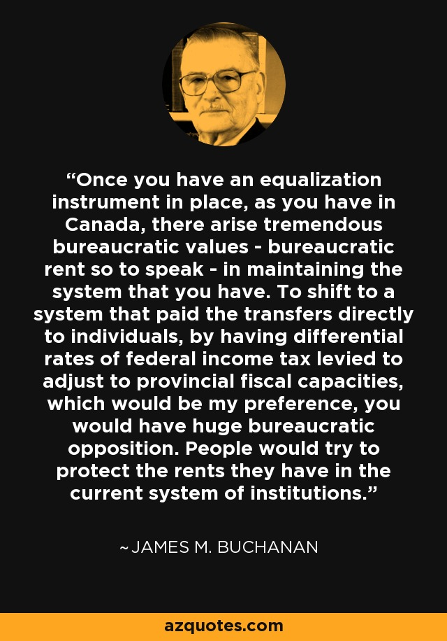 Once you have an equalization instrument in place, as you have in Canada, there arise tremendous bureaucratic values - bureaucratic rent so to speak - in maintaining the system that you have. To shift to a system that paid the transfers directly to individuals, by having differential rates of federal income tax levied to adjust to provincial fiscal capacities, which would be my preference, you would have huge bureaucratic opposition. People would try to protect the rents they have in the current system of institutions. - James M. Buchanan