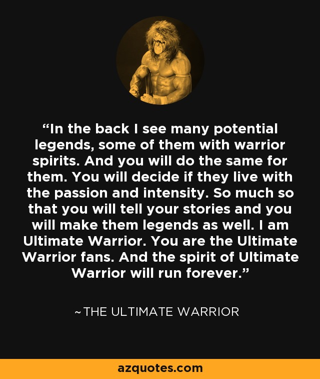 In the back I see many potential legends, some of them with warrior spirits. And you will do the same for them. You will decide if they live with the passion and intensity. So much so that you will tell your stories and you will make them legends as well. I am Ultimate Warrior. You are the Ultimate Warrior fans. And the spirit of Ultimate Warrior will run forever. - The Ultimate Warrior