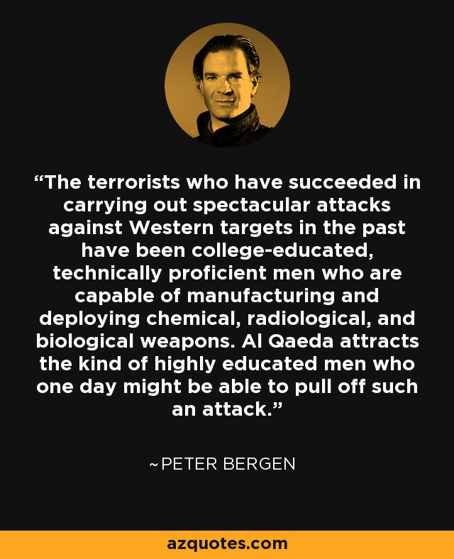 The terrorists who have succeeded in carrying out spectacular attacks against Western targets in the past have been college-educated, technically proficient men who are capable of manufacturing and deploying chemical, radiological, and biological weapons. Al Qaeda attracts the kind of highly educated men who one day might be able to pull off such an attack. - Peter Bergen