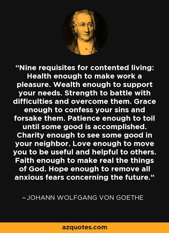 Nine requisites for contented living: Health enough to make work a pleasure. Wealth enough to support your needs. Strength to battle with difficulties and overcome them. Grace enough to confess your sins and forsake them. Patience enough to toil until some good is accomplished. Charity enough to see some good in your neighbor. Love enough to move you to be useful and helpful to others. Faith enough to make real the things of God. Hope enough to remove all anxious fears concerning the future. - Johann Wolfgang von Goethe