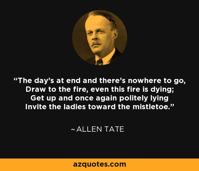 The day's at end and there's nowhere to go, Draw to the fire, even this fire is dying; Get up and once again politely lying Invite the ladies toward the mistletoe. - Allen Tate
