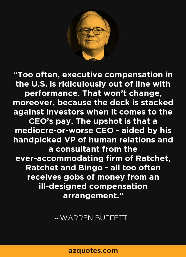 Too often, executive compensation in the U.S. is ridiculously out of line with performance. That won't change, moreover, because the deck is stacked against investors when it comes to the CEO's pay. The upshot is that a mediocre-or-worse CEO - aided by his handpicked VP of human relations and a consultant from the ever-accommodating firm of Ratchet, Ratchet and Bingo - all too often receives gobs of money from an ill-designed compensation arrangement. - Warren Buffett