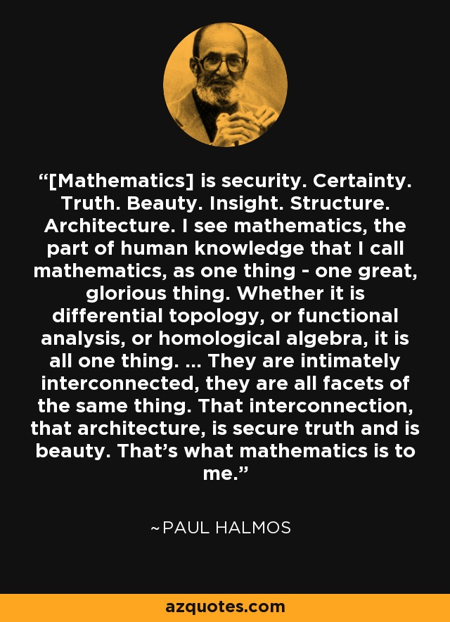 [Mathematics] is security. Certainty. Truth. Beauty. Insight. Structure. Architecture. I see mathematics, the part of human knowledge that I call mathematics, as one thing - one great, glorious thing. Whether it is differential topology, or functional analysis, or homological algebra, it is all one thing. ... They are intimately interconnected, they are all facets of the same thing. That interconnection, that architecture, is secure truth and is beauty. That's what mathematics is to me. - Paul Halmos