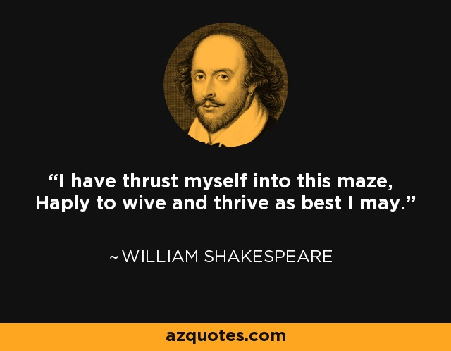 I have thrust myself into this maze, Haply to wive and thrive as best I may. - William Shakespeare