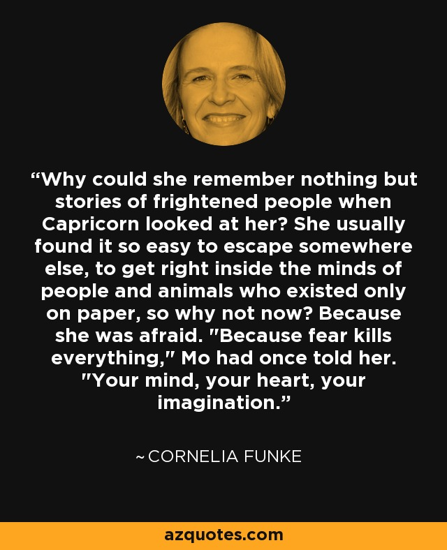 Why could she remember nothing but stories of frightened people when Capricorn looked at her? She usually found it so easy to escape somewhere else, to get right inside the minds of people and animals who existed only on paper, so why not now? Because she was afraid.