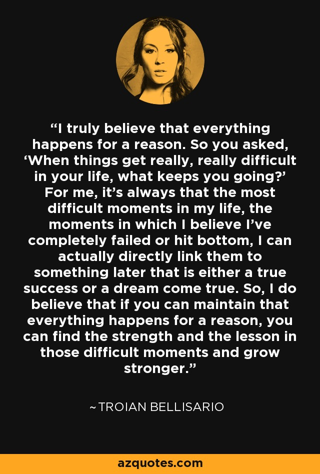 I truly believe that everything happens for a reason. So you asked, 'When things get really, really difficult in your life, what keeps you going?' For me, it's always that the most difficult moments in my life, the moments in which I believe I've completely failed or hit bottom, I can actually directly link them to something later that is either a true success or a dream come true. So, I do believe that if you can maintain that everything happens for a reason, you can find the strength and the lesson in those difficult moments and grow stronger. - Troian Bellisario