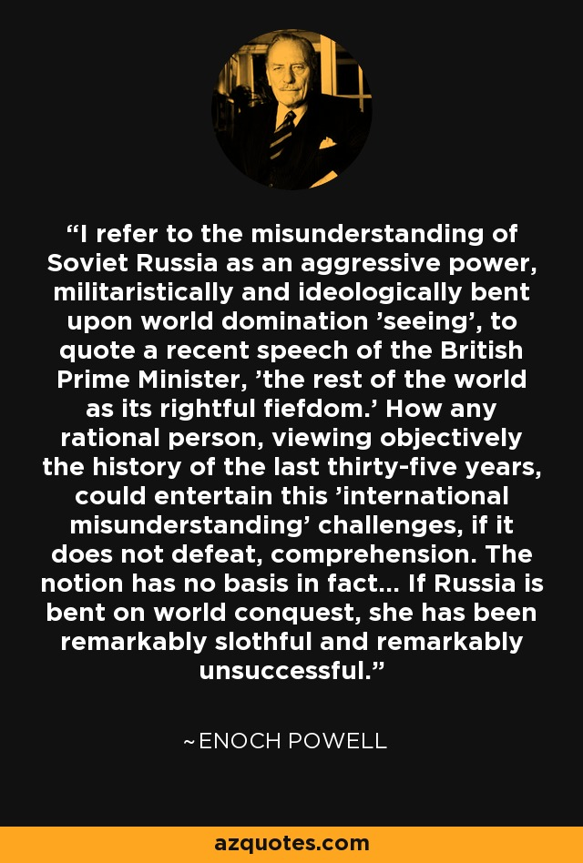 I refer to the misunderstanding of Soviet Russia as an aggressive power, militaristically and ideologically bent upon world domination 'seeing', to quote a recent speech of the British Prime Minister, 'the rest of the world as its rightful fiefdom.' How any rational person, viewing objectively the history of the last thirty-five years, could entertain this 'international misunderstanding' challenges, if it does not defeat, comprehension. The notion has no basis in fact... If Russia is bent on world conquest, she has been remarkably slothful and remarkably unsuccessful. - Enoch Powell