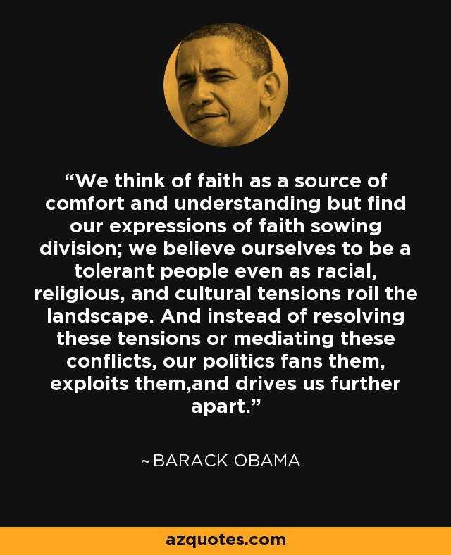 We think of faith as a source of comfort and understanding but find our expressions of faith sowing division; we believe ourselves to be a tolerant people even as racial, religious, and cultural tensions roil the landscape. And instead of resolving these tensions or mediating these conflicts, our politics fans them, exploits them,and drives us further apart. - Barack Obama