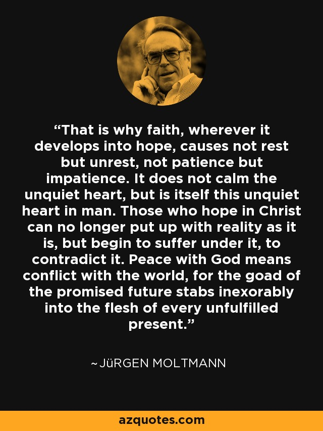 That is why faith, wherever it develops into hope, causes not rest but unrest, not patience but impatience. It does not calm the unquiet heart, but is itself this unquiet heart in man. Those who hope in Christ can no longer put up with reality as it is, but begin to suffer under it, to contradict it. Peace with God means conflict with the world, for the goad of the promised future stabs inexorably into the flesh of every unfulfilled present. - Jürgen Moltmann