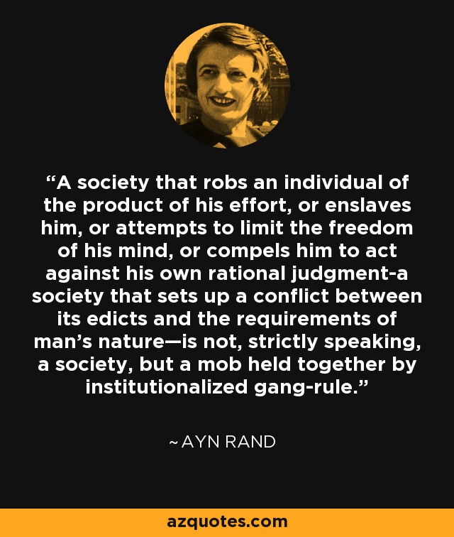 A society that robs an individual of the product of his effort, or enslaves him, or attempts to limit the freedom of his mind, or compels him to act against his own rational judgment-a society that sets up a conflict between its edicts and the requirements of man's nature—is not, strictly speaking, a society, but a mob held together by institutionalized gang-rule. - Ayn Rand