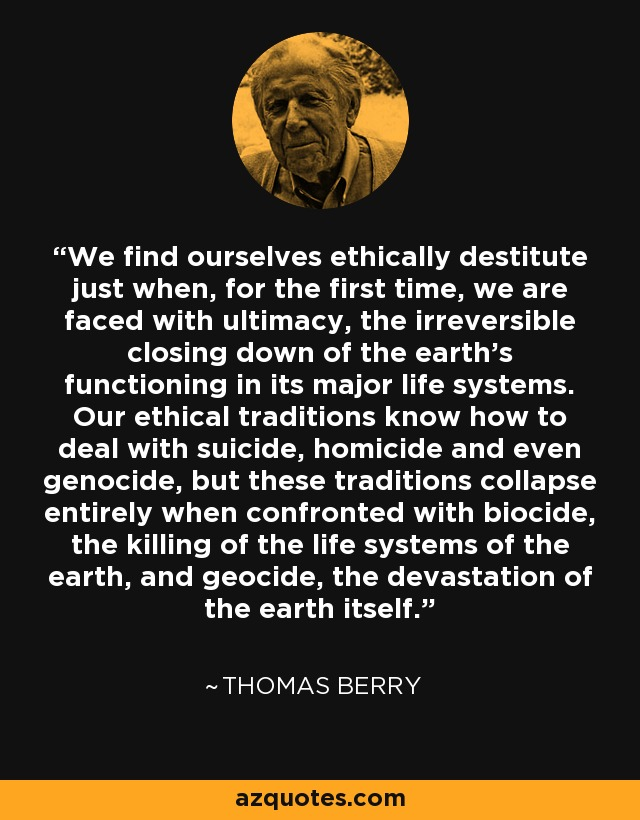 We find ourselves ethically destitute just when, for the first time, we are faced with ultimacy, the irreversible closing down of the earth's functioning in its major life systems. Our ethical traditions know how to deal with suicide, homicide and even genocide, but these traditions collapse entirely when confronted with biocide, the killing of the life systems of the earth, and geocide, the devastation of the earth itself. - Thomas Berry