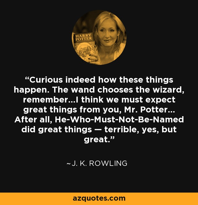 Curious indeed how these things happen. The wand chooses the wizard, remember...I think we must expect great things from you, Mr. Potter... After all, He-Who-Must-Not-Be-Named did great things — terrible, yes, but great. - J. K. Rowling