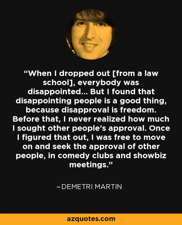 When I dropped out [from a law school], everybody was disappointed... But I found that disappointing people is a good thing, because disapproval is freedom. Before that, I never realized how much I sought other people's approval. Once I figured that out, I was free to move on and seek the approval of other people, in comedy clubs and showbiz meetings. - Demetri Martin