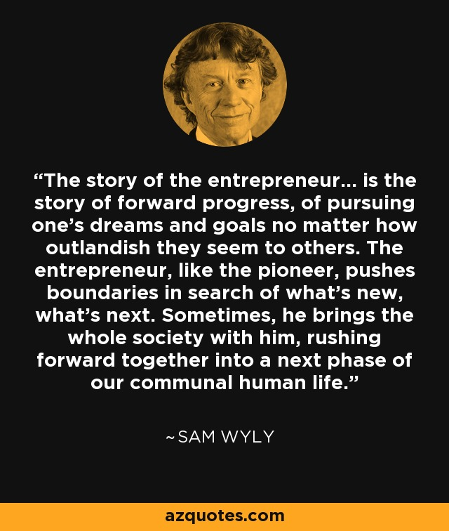 The story of the entrepreneur... is the story of forward progress, of pursuing one's dreams and goals no matter how outlandish they seem to others. The entrepreneur, like the pioneer, pushes boundaries in search of what's new, what's next. Sometimes, he brings the whole society with him, rushing forward together into a next phase of our communal human life. - Sam Wyly