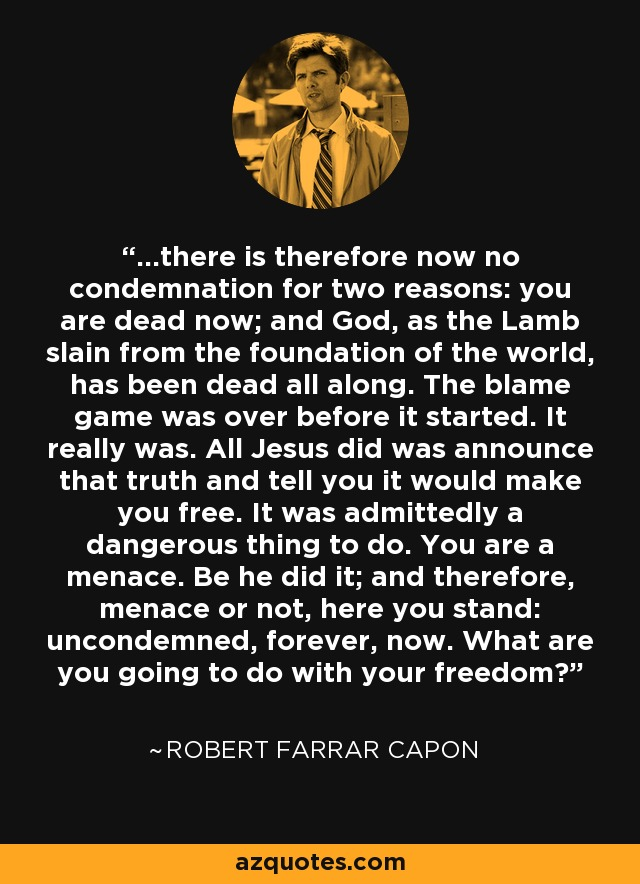 ...there is therefore now no condemnation for two reasons: you are dead now; and God, as the Lamb slain from the foundation of the world, has been dead all along. The blame game was over before it started. It really was. All Jesus did was announce that truth and tell you it would make you free. It was admittedly a dangerous thing to do. You are a menace. Be he did it; and therefore, menace or not, here you stand: uncondemned, forever, now. What are you going to do with your freedom? - Robert Farrar Capon