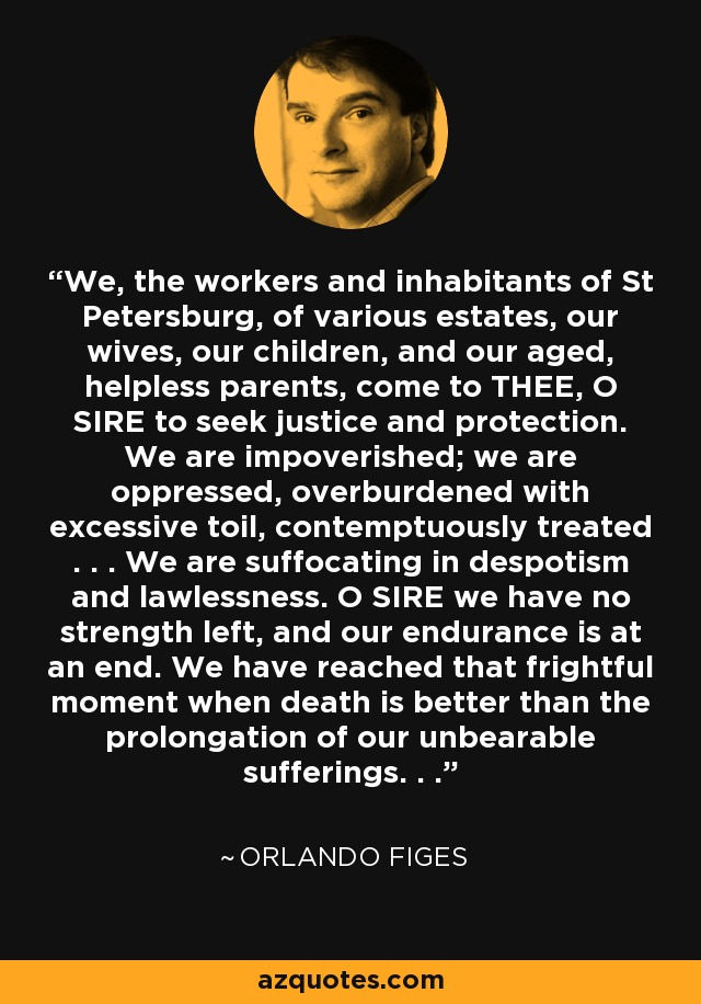 We, the workers and inhabitants of St Petersburg, of various estates, our wives, our children, and our aged, helpless parents, come to THEE, O SIRE to seek justice and protection. We are impoverished; we are oppressed, overburdened with excessive toil, contemptuously treated . . . We are suffocating in despotism and lawlessness. O SIRE we have no strength left, and our endurance is at an end. We have reached that frightful moment when death is better than the prolongation of our unbearable sufferings. . . - Orlando Figes