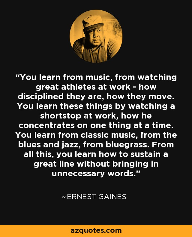 You learn from music, from watching great athletes at work - how disciplined they are, how they move. You learn these things by watching a shortstop at work, how he concentrates on one thing at a time. You learn from classic music, from the blues and jazz, from bluegrass. From all this, you learn how to sustain a great line without bringing in unnecessary words. - Ernest Gaines