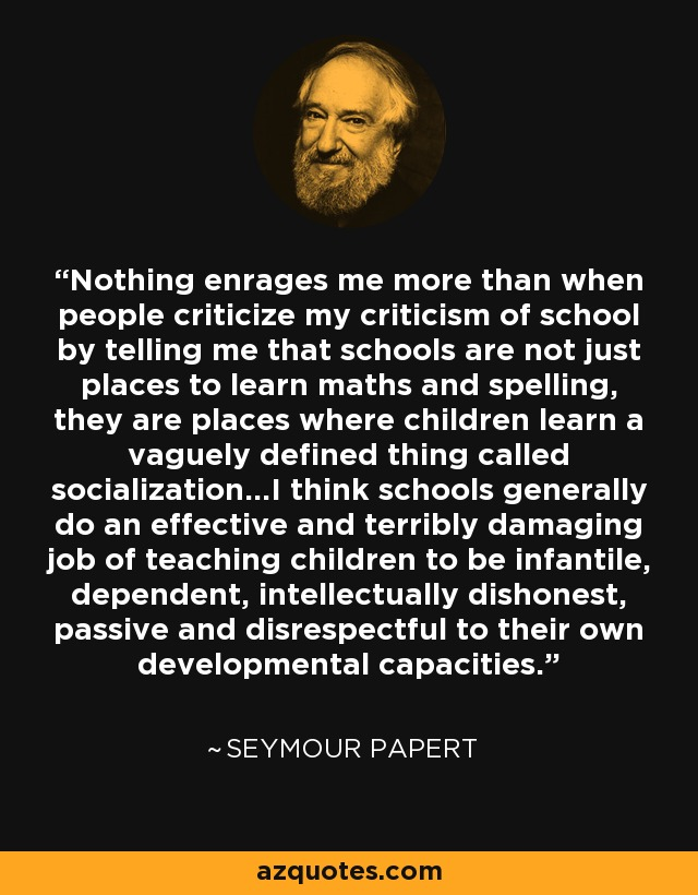Nothing enrages me more than when people criticize my criticism of school by telling me that schools are not just places to learn maths and spelling, they are places where children learn a vaguely defined thing called socialization...I think schools generally do an effective and terribly damaging job of teaching children to be infantile, dependent, intellectually dishonest, passive and disrespectful to their own developmental capacities. - Seymour Papert
