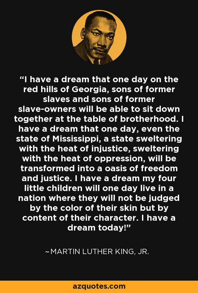 I have a dream that one day on the red hills of Georgia, sons of former slaves and sons of former slave-owners will be able to sit down together at the table of brotherhood. I have a dream that one day, even the state of Mississippi, a state sweltering with the heat of injustice, sweltering with the heat of oppression, will be transformed into a oasis of freedom and justice. I have a dream my four little children will one day live in a nation where they will not be judged by the color of their skin but by content of their character. I have a dream today! - Martin Luther King, Jr.
