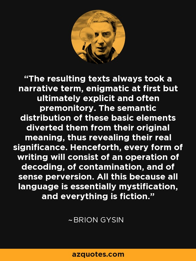 The resulting texts always took a narrative term, enigmatic at first but ultimately explicit and often premonitory. The semantic distribution of these basic elements diverted them from their original meaning, thus revealing their real significance. Henceforth, every form of writing will consist of an operation of decoding, of contamination, and of sense perversion. All this because all language is essentially mystification, and everything is fiction. - Brion Gysin