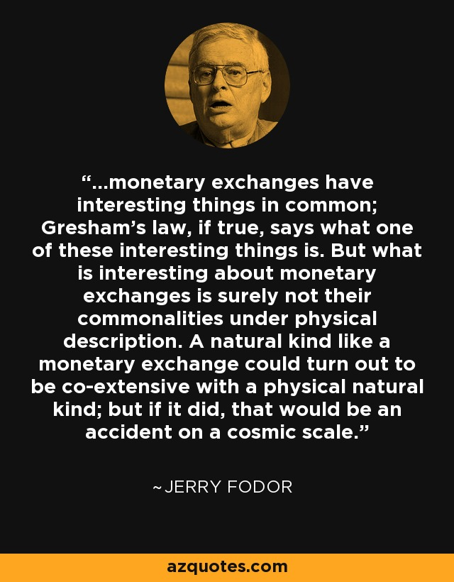 ...monetary exchanges have interesting things in common; Gresham's law, if true, says what one of these interesting things is. But what is interesting about monetary exchanges is surely not their commonalities under physical description. A natural kind like a monetary exchange could turn out to be co-extensive with a physical natural kind; but if it did, that would be an accident on a cosmic scale. - Jerry Fodor