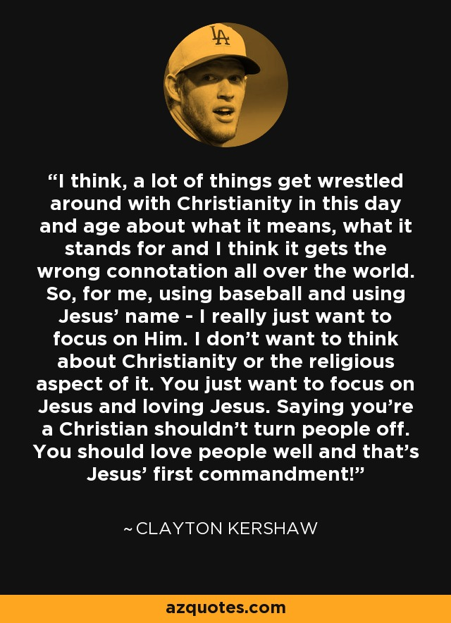 I think, a lot of things get wrestled around with Christianity in this day and age about what it means, what it stands for and I think it gets the wrong connotation all over the world. So, for me, using baseball and using Jesus' name - I really just want to focus on Him. I don't want to think about Christianity or the religious aspect of it. You just want to focus on Jesus and loving Jesus. Saying you're a Christian shouldn't turn people off. You should love people well and that's Jesus' first commandment! - Clayton Kershaw