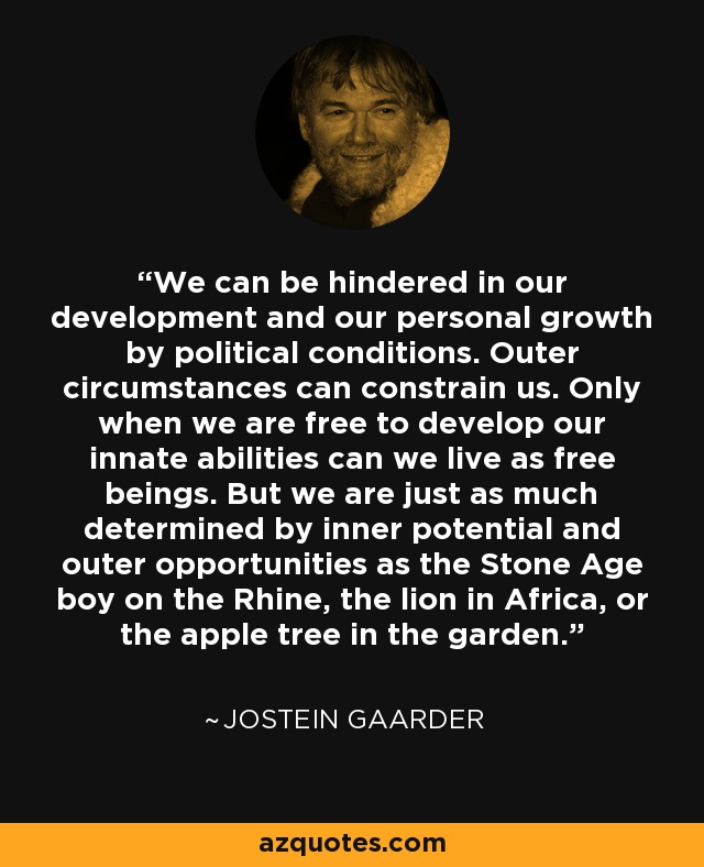 We can be hindered in our development and our personal growth by political conditions. Outer circumstances can constrain us. Only when we are free to develop our innate abilities can we live as free beings. But we are just as much determined by inner potential and outer opportunities as the Stone Age boy on the Rhine, the lion in Africa, or the apple tree in the garden. - Jostein Gaarder