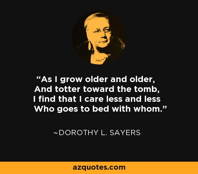 As I grow older and older, And totter toward the tomb, I find that I care less and less Who goes to bed with whom. - Dorothy L. Sayers