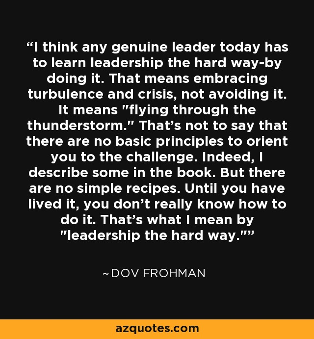 I think any genuine leader today has to learn leadership the hard way-by doing it. That means embracing turbulence and crisis, not avoiding it. It means