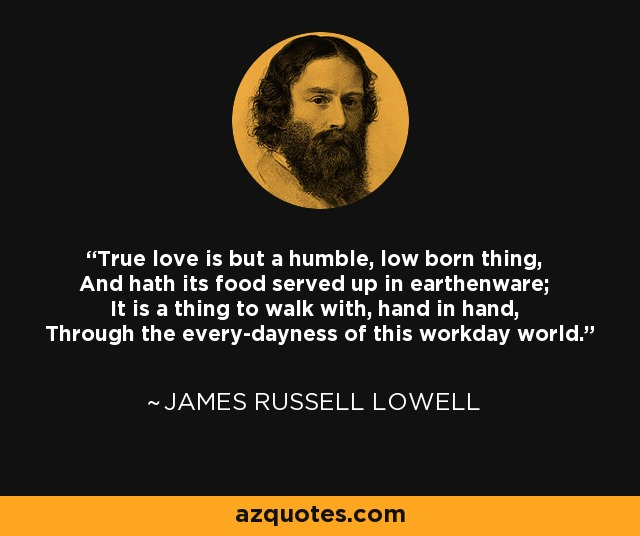 True love is but a humble, low born thing, And hath its food served up in earthenware; It is a thing to walk with, hand in hand, Through the every-dayness of this workday world. - James Russell Lowell