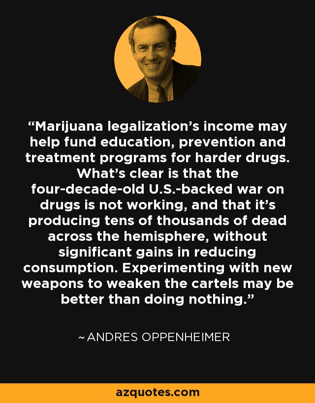 Marijuana legalization's income may help fund education, prevention and treatment programs for harder drugs. What's clear is that the four-decade-old U.S.-backed war on drugs is not working, and that it's producing tens of thousands of dead across the hemisphere, without significant gains in reducing consumption. Experimenting with new weapons to weaken the cartels may be better than doing nothing. - Andres Oppenheimer