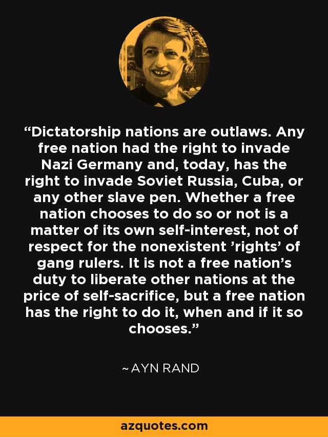 Dictatorship nations are outlaws. Any free nation had the right to invade Nazi Germany and, today, has the right to invade Soviet Russia, Cuba, or any other slave pen. Whether a free nation chooses to do so or not is a matter of its own self-interest, not of respect for the nonexistent 'rights' of gang rulers. It is not a free nation's duty to liberate other nations at the price of self-sacrifice, but a free nation has the right to do it, when and if it so chooses. - Ayn Rand