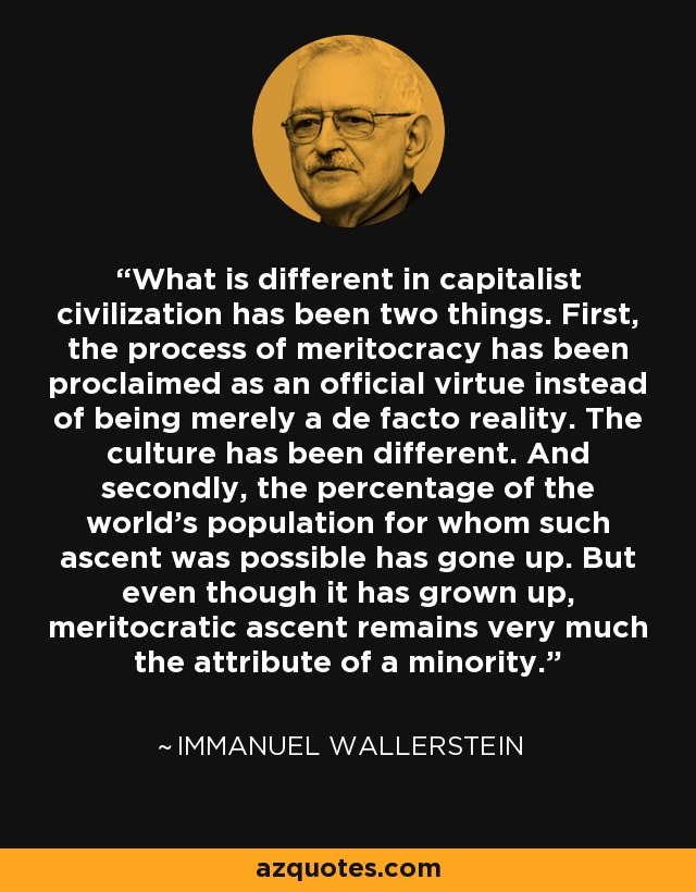 What is different in capitalist civilization has been two things. First, the process of meritocracy has been proclaimed as an official virtue instead of being merely a de facto reality. The culture has been different. And secondly, the percentage of the world's population for whom such ascent was possible has gone up. But even though it has grown up, meritocratic ascent remains very much the attribute of a minority. - Immanuel Wallerstein