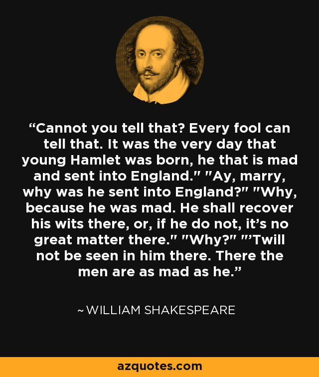 Cannot you tell that? Every fool can tell that. It was the very day that young Hamlet was born, he that is mad and sent into England.