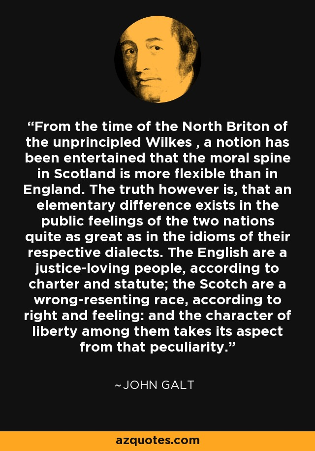 From the time of the North Briton of the unprincipled Wilkes , a notion has been entertained that the moral spine in Scotland is more flexible than in England. The truth however is, that an elementary difference exists in the public feelings of the two nations quite as great as in the idioms of their respective dialects. The English are a justice-loving people, according to charter and statute; the Scotch are a wrong-resenting race, according to right and feeling: and the character of liberty among them takes its aspect from that peculiarity. - John Galt
